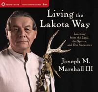 Living the Lakota Way: Learning from the Land, the Spirits, and Our Ancestors