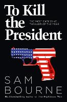 To Kill the President: The most...