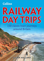 Railway Day Trips: 150 Classic Train...