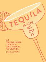 Tequila Made Me Do It: 60 Tantalising...