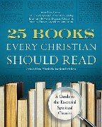 25 Books Every Christian Should Read: A Guide to the Definitive Spiritual Classics