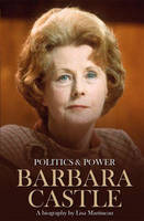 Politics & Power: Barbara Castle: A...