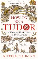 How to be a Tudor: A Dawn-to-Dusk...