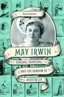 May Irwin: Singing, Shouting, and the...