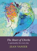 The Heart of L'Arche: A Spirituality...