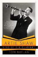 Artie Shaw, King of the Clarinet: His...