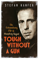 Tough Without a Gun: The Extraordinary Life of Humphrey Bogart