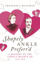 Shapely Ankle Preferr'd: A History of the Lonely Hearts Ad 1695 - 2010