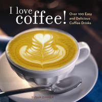 I Love Coffee!: Over 100 Easy and...