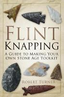 Flint Knapping: A Guide to Making ...