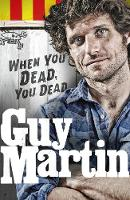 Guy Martin: When You Dead, You Dead:...