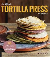 The Ultimate Tortilla Press Cookbook:...