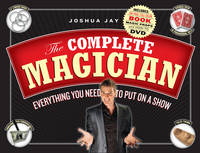 The Complete Magician: Everything You Need to Put on a Show