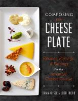 Composing the Cheese Plate: Recipes,...