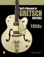 Ball's Manual of Gretsch Guitars: 1950s