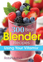 300 Best Blender Recipes: Using Your...