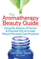 The Aromatherapy Beauty Guide: Using...