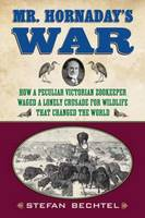 Mr. Hornaday's War: How a Peculiar Victorian Zookeeper Waged a Lonely Crusade for Wildlife That Changed the World