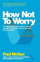 How Not to Worry: The Remarkable Truth of How a Small Change Can Help You Stress Less and Enjoy Life More