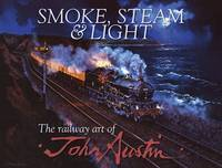 Smoke, Steam &amp; Light: The Railway Art of John Austin
