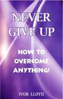 Never Give Up: How to Overcome Anything