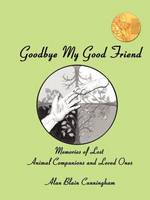 Goodbye My Good Friend: Memories of Lost Animal Companions & Loved Ones