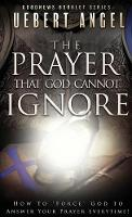 The Prayer That God Cannot Ignore: ...