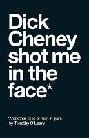Dick Cheney Shot Me in the Face: And...