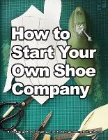 How to Start Your Own Shoe Company: A...