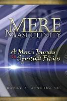 Mere Masculinity: A Man's Journey to...