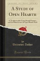 A Study of Open Hearth: A Treatise on...