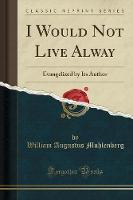 I Would Not Live Alway: Evangelized ...