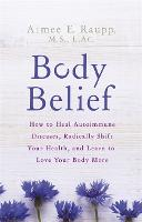 Body Belief: How to Heal Autoimmune...
