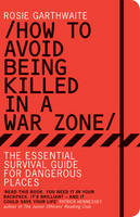 How to Avoid Being Killed in a Warzone: The Essential Survival Guide for Dangerous Places