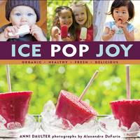 Ice Pop Joy: Organic, Healthy, Fresh,...