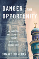 The Danger and Opportunity: An American Ambassador's Journey Through the Middle East