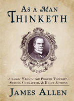 As a Man Thinketh: Classic Wisdom for...