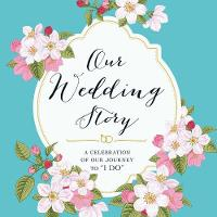 Our Wedding Story: A Celebration of...