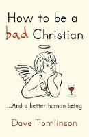 How to be a Bad Christian: .. and a...