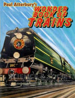 Paul Atterbury's Wonder Book of Trains: A Boy's Own World of Railway Nostalgia