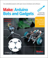 Make: Arduino Bots and Gadgets: Six...