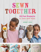 Sewn Together: 25 Fun Projects to Sew...