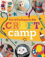 Craft Camp: Over 40 Fun Projects for...