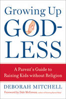 Growing Up Godless: A Parent's Guide...