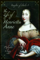 The Life of Henrietta Anne: Daughter...