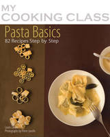Pasta Basics: 82 Recipes Step-by-step