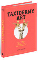 Taxidermy Art: A Rogue's Guide to the...