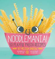 Noodlemania: 50 Playful Pasta Recipes