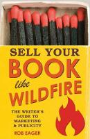 Sell Books Like Wildfire: The Step-by-Step Guide That Any Author Can Use to Maximize Sales, Publicity and Success