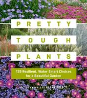 Pretty Tough Plants: 135 Resilient,...